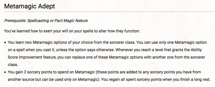 Metamagic Adept  Prerequisite: Spellcasting or Pact Magic feature  You've learned how to exert your will on your spells to alter how they function:      You learn two Metamagic options of your choice from the sorcerer class. You can use only one Metamagic option on a spell when you cast it, unless the option says otherwise. Whenever you reach a level that grants the Ability Score Improvement feature, you can replace one of these Metamagic options with another one from the sorcerer class.     You gain 2 sorcery points to spend on Metamagic (these points are added to any sorcery points you have from another source but can be used only on Metamagic). You regain all spent sorcery points when you finish a long rest.